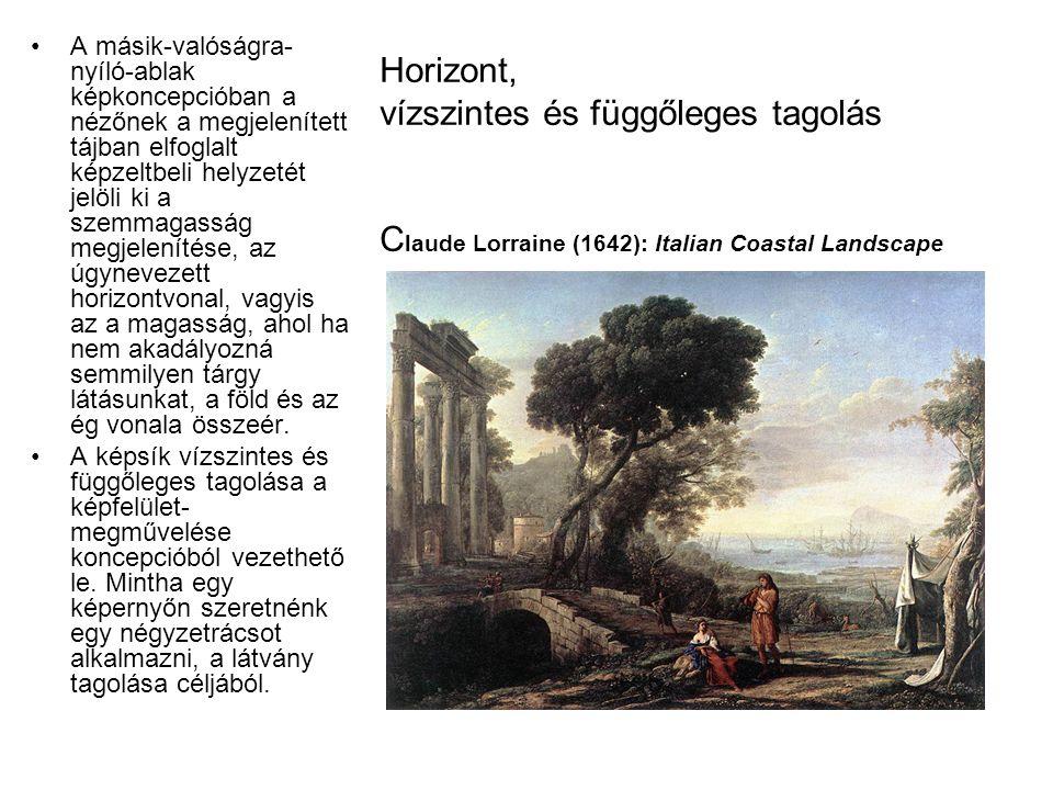 Horizont, vízszintes és függőleges tagolás C laude Lorraine (1642): Italian Coastal Landscape •A másik-valóságra- nyíló-ablak képkoncepcióban a nézőne