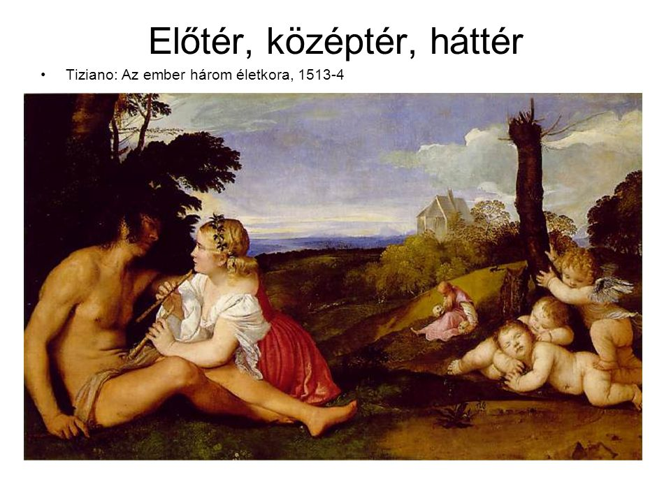 Előtér, középtér, háttér •Tiziano: Az ember három életkora, 1513-4