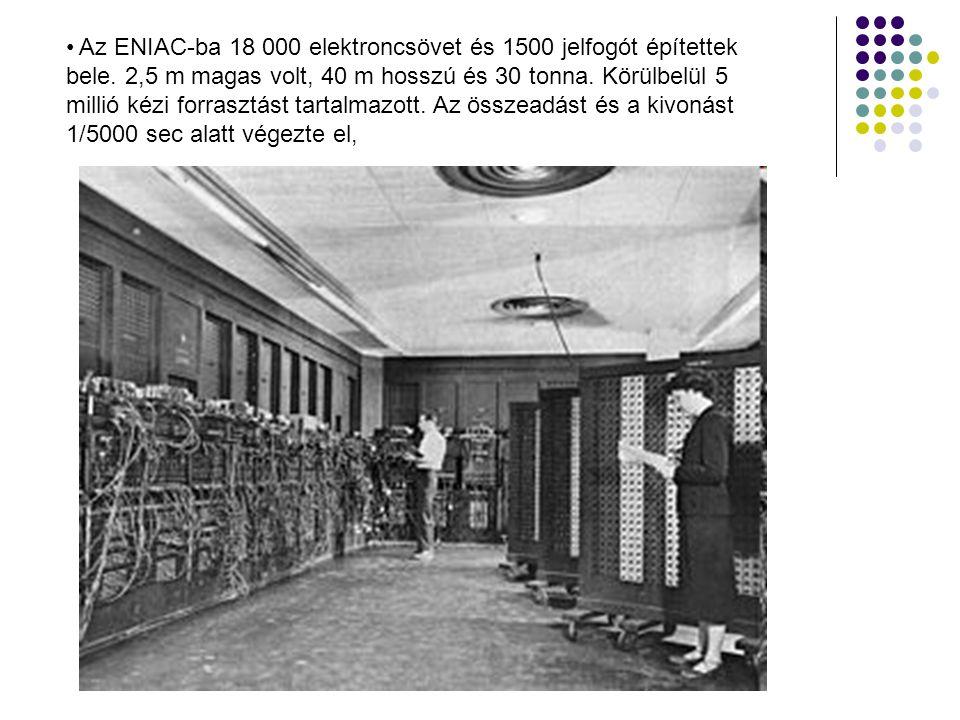 • Az ENIAC-ba 18 000 elektroncsövet és 1500 jelfogót építettek bele. 2,5 m magas volt, 40 m hosszú és 30 tonna. Körülbelül 5 millió kézi forrasztást t