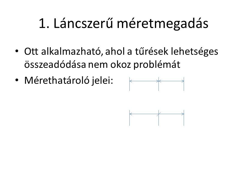 1. Láncszerű méretmegadás • Ott alkalmazható, ahol a tűrések lehetséges összeadódása nem okoz problémát • Mérethatároló jelei: