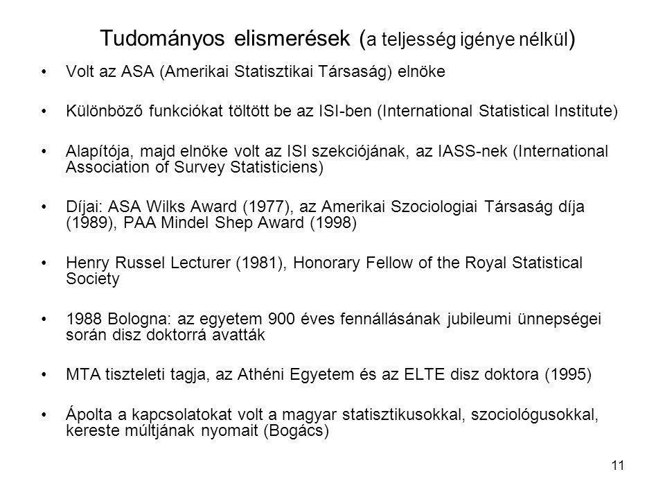 11 Tudományos elismerések ( a teljesség igénye nélkül ) •Volt az ASA (Amerikai Statisztikai Társaság) elnöke •Különböző funkciókat töltött be az ISI-ben (International Statistical Institute) •Alapítója, majd elnöke volt az ISI szekciójának, az IASS-nek (International Association of Survey Statisticiens) •Díjai: ASA Wilks Award (1977), az Amerikai Szociologiai Társaság díja (1989), PAA Mindel Shep Award (1998) •Henry Russel Lecturer (1981), Honorary Fellow of the Royal Statistical Society •1988 Bologna: az egyetem 900 éves fennállásának jubileumi ünnepségei során disz doktorrá avatták •MTA tiszteleti tagja, az Athéni Egyetem és az ELTE disz doktora (1995) •Ápolta a kapcsolatokat volt a magyar statisztikusokkal, szociológusokkal, kereste múltjának nyomait (Bogács)