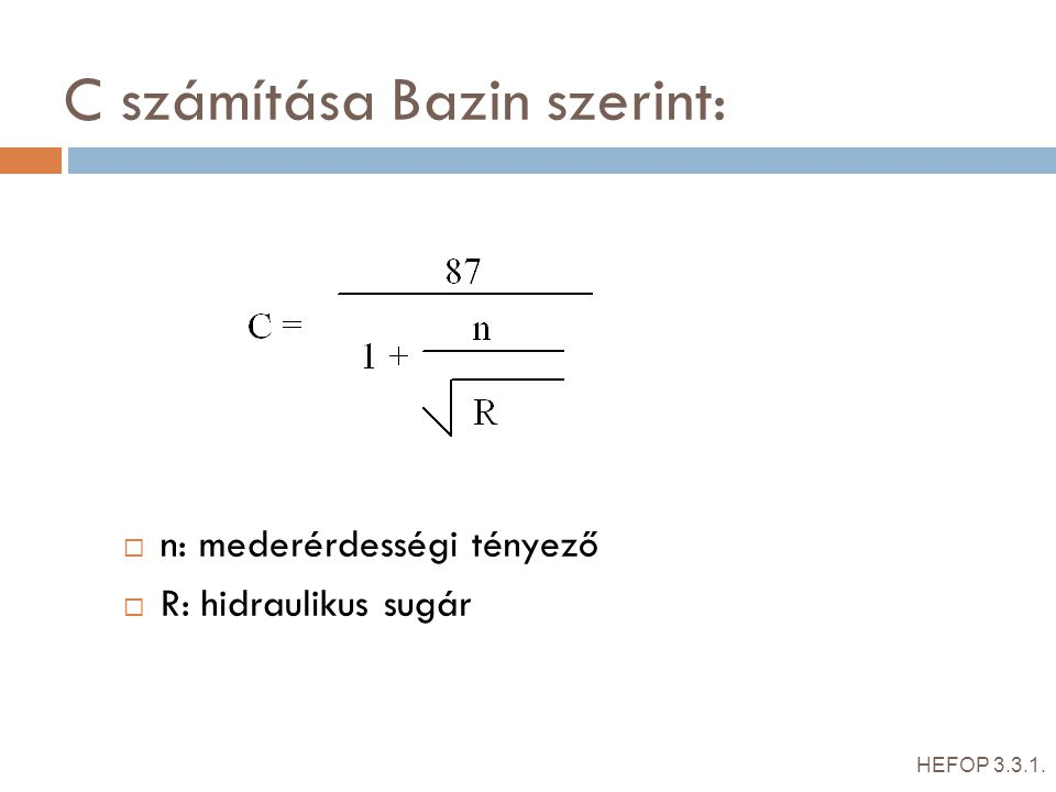 C számítása Bazin szerint:  n: mederérdességi tényező  R: hidraulikus sugár HEFOP 3.3.1.