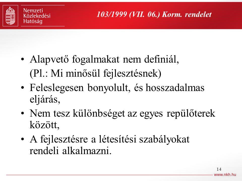 14 103/1999 (VII. 06.) Korm. rendelet •Alapvető fogalmakat nem definiál, (Pl.: Mi minősül fejlesztésnek) •Feleslegesen bonyolult, és hosszadalmas eljá