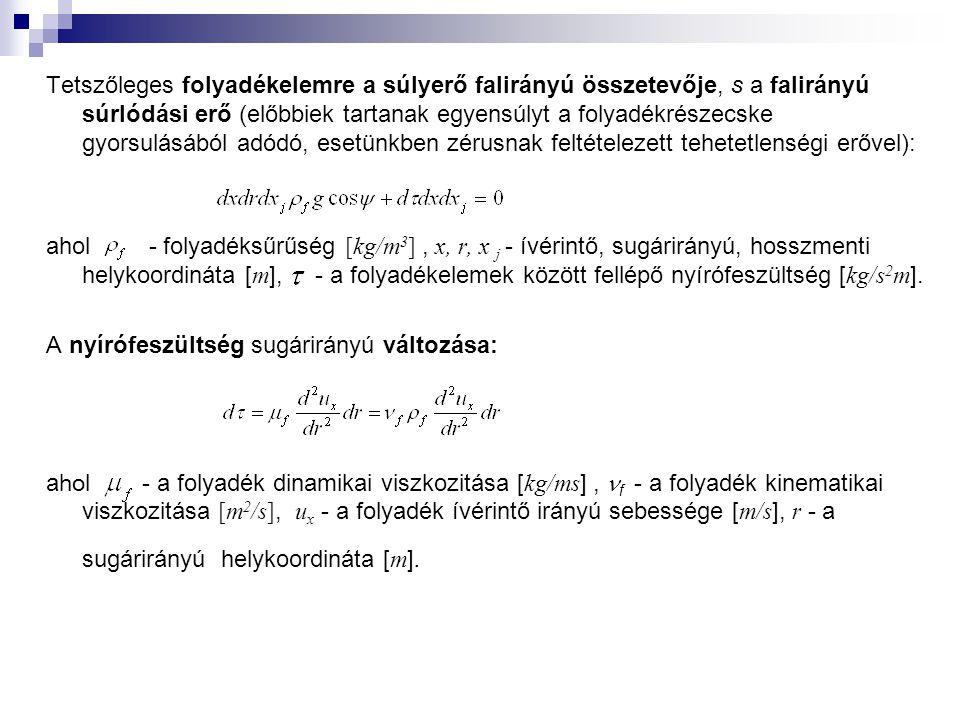 Tetszőleges folyadékelemre a súlyerő falirányú összetevője, s a falirányú súrlódási erő (előbbiek tartanak egyensúlyt a folyadékrészecske gyorsulásából adódó, esetünkben zérusnak feltételezett tehetetlenségi erővel): ahol - folyadéksűrűség [kg/m 3 ], x, r, x j - ívérintő, sugárirányú, hosszmenti helykoordináta [ m ], - a folyadékelemek között fellépő nyírófeszültség [ kg/s 2 m ].