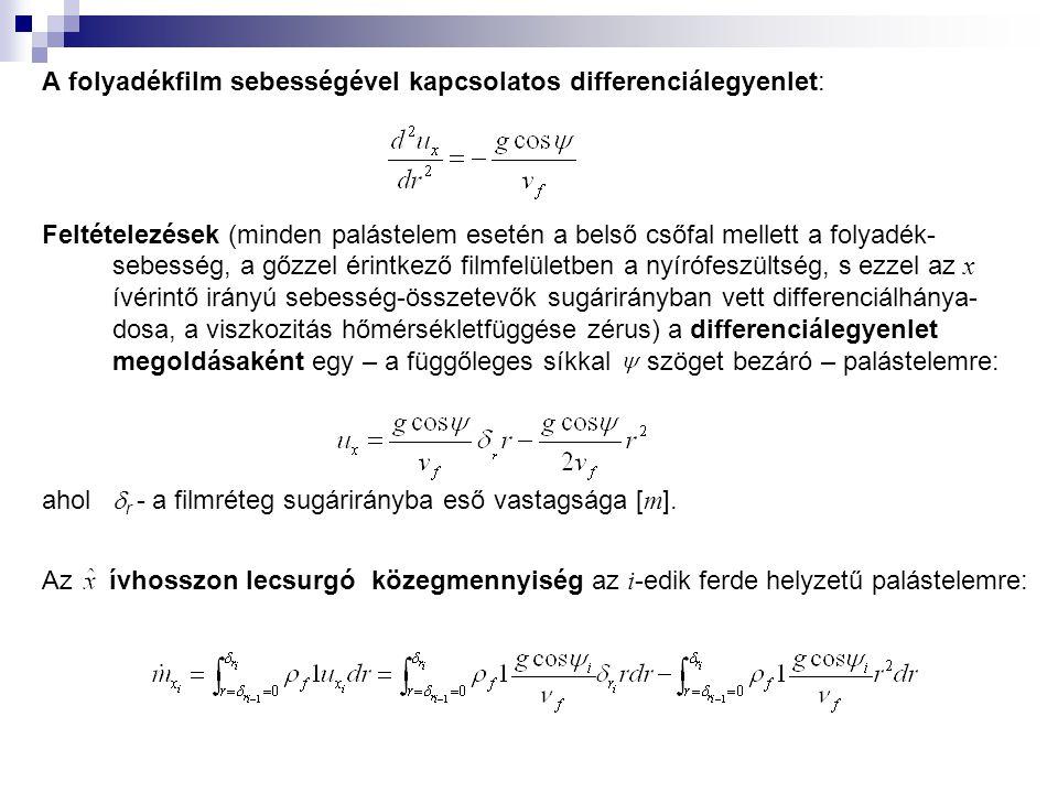 A folyadékfilm sebességével kapcsolatos differenciálegyenlet: Feltételezések (minden palástelem esetén a belső csőfal mellett a folyadék- sebesség, a gőzzel érintkező filmfelületben a nyírófeszültség, s ezzel az x ívérintő irányú sebesség-összetevők sugárirányban vett differenciálhánya- dosa, a viszkozitás hőmérsékletfüggése zérus) a differenciálegyenlet megoldásaként egy – a függőleges síkkal szöget bezáró – palástelemre: ahol  r - a filmréteg sugárirányba eső vastagsága [ m ].