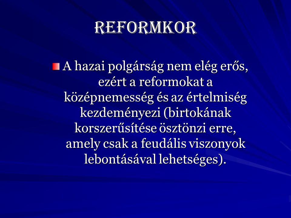 Reformkor A hazai polgárság nem elég erős, ezért a reformokat a középnemesség és az értelmiség kezdeményezi (birtokának korszerűsítése ösztönzi erre, amely csak a feudális viszonyok lebontásával lehetséges).