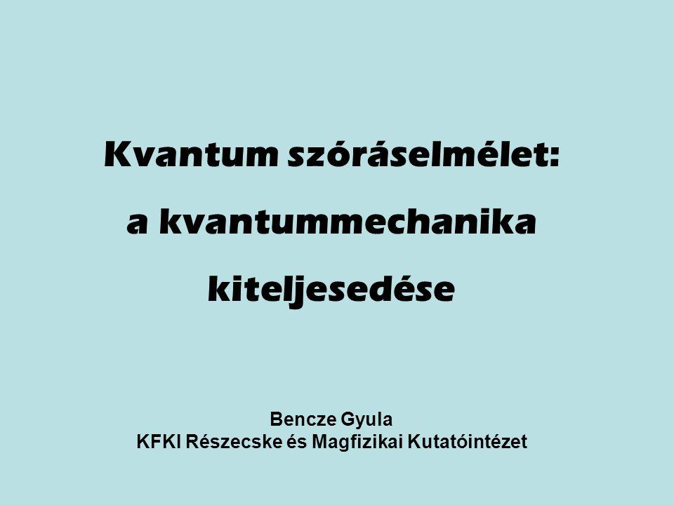 Kvantum szóráselmélet: a kvantummechanika kiteljesedése Bencze Gyula KFKI Részecske és Magfizikai Kutatóintézet