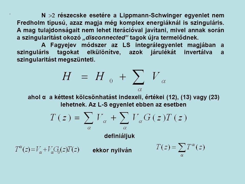 N  részecske esetére a Lippmann-Schwinger egyenlet nem Fredholm típusú, azaz magja még komplex energiáknál is szinguláris. A mag tulajdonságait nem
