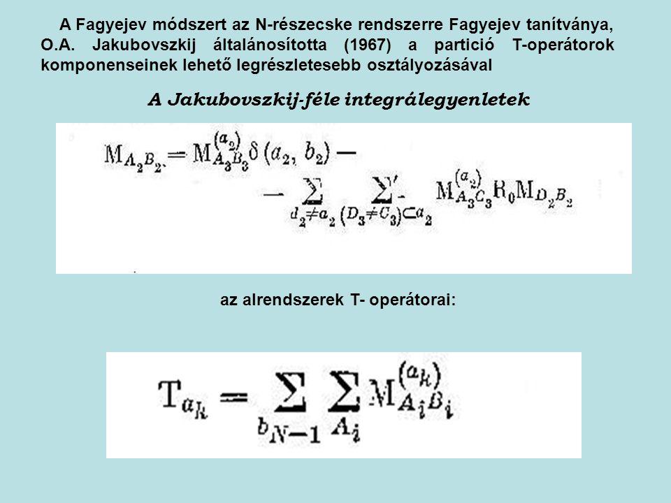 A Jakubovszkij-féle integrálegyenletek az alrendszerek T- operátorai: A Fagyejev módszert az N-részecske rendszerre Fagyejev tanítványa, O.A. Jakubovs