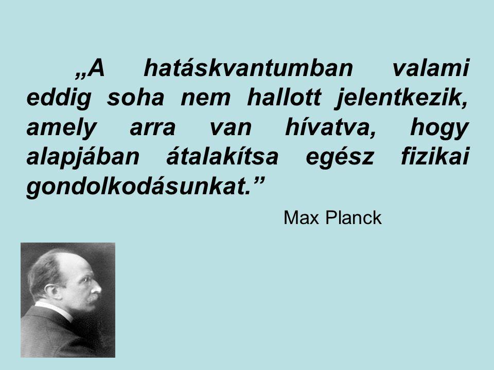 """""""A hatáskvantumban valami eddig soha nem hallott jelentkezik, amely arra van hívatva, hogy alapjában átalakítsa egész fizikai gondolkodásunkat."""" Max P"""