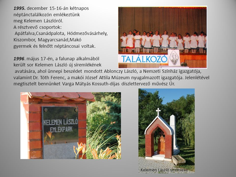 1995. december 15-16-án kétnapos néptánctalálkozón emlékeztünk meg Kelemen Lászlóról. A résztvevő csoportok: Apátfalva,Csanádpalota, Hódmezővásárhely,