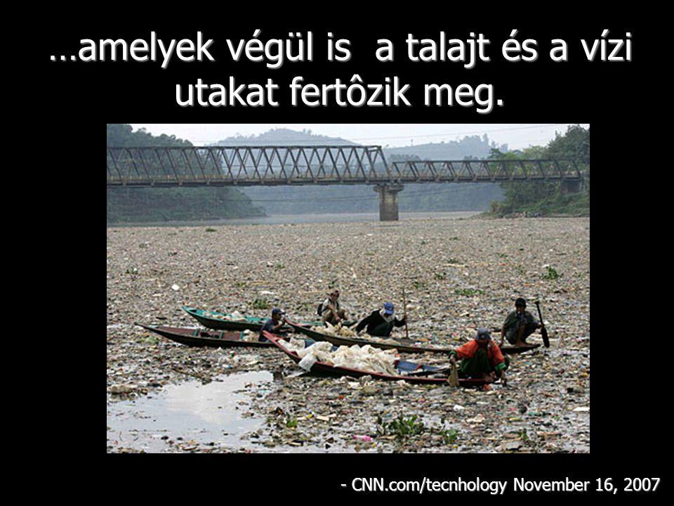 …amelyek végül is a talajt és a vízi utakat fertôzik meg. - CNN.com/tecnhology November 16, 2007