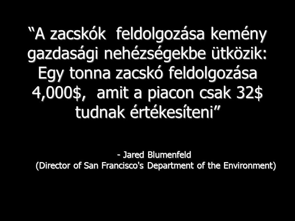 A zacskók feldolgozása kemény gazdasági nehézségekbe ütközik: Egy tonna zacskó feldolgozása 4,000$, amit a piacon csak 32$ tudnak értékesíteni - Jared Blumenfeld (Director of San Francisco s Department of the Environment)