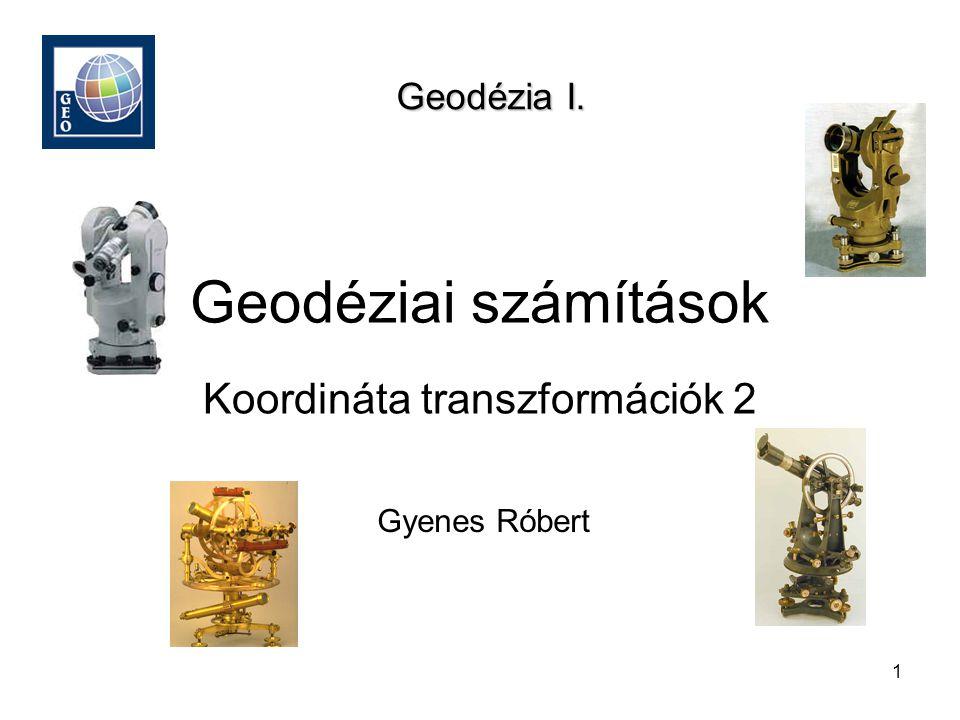 1 Geodéziai számítások Gyenes Róbert Geodézia I. Koordináta transzformációk 2