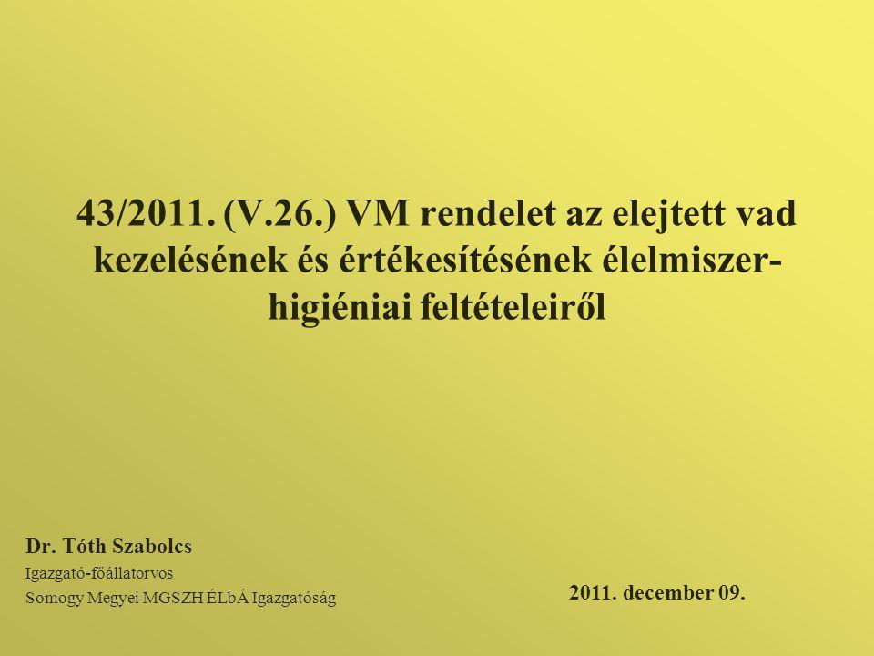 43/2011. (V.26.) VM rendelet az elejtett vad kezelésének és értékesítésének élelmiszer- higiéniai feltételeiről Dr. Tóth Szabolcs Igazgató-főállatorvo