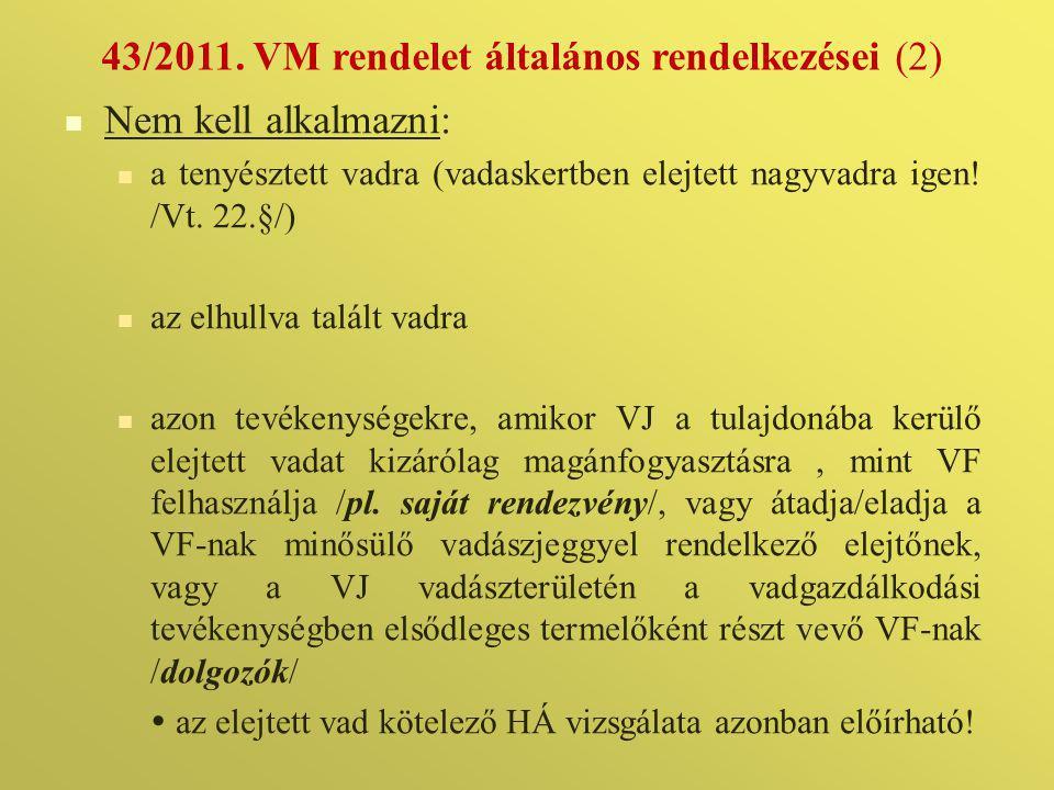43/2011. VM rendelet általános rendelkezései (2)  Nem kell alkalmazni:  a tenyésztett vadra (vadaskertben elejtett nagyvadra igen! /Vt. 22.§/)  az