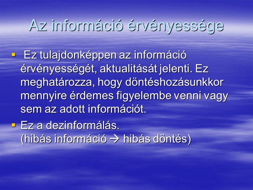 Az információ érvényessége  Ez tulajdonképpen az információ érvényességét, aktualitását jelenti. Ez meghatározza, hogy döntéshozásunkkor mennyire érd