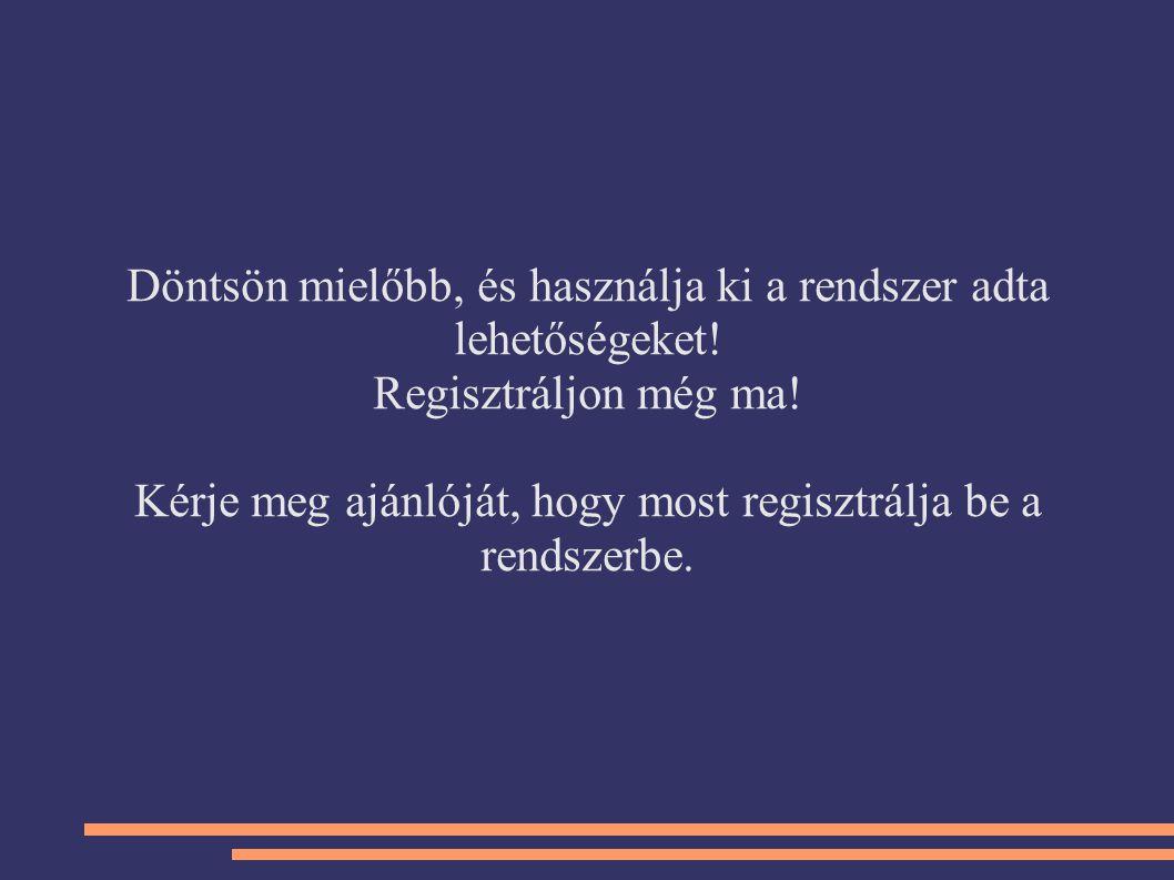 Döntsön mielőbb, és használja ki a rendszer adta lehetőségeket! Regisztráljon még ma! Kérje meg ajánlóját, hogy most regisztrálja be a rendszerbe.