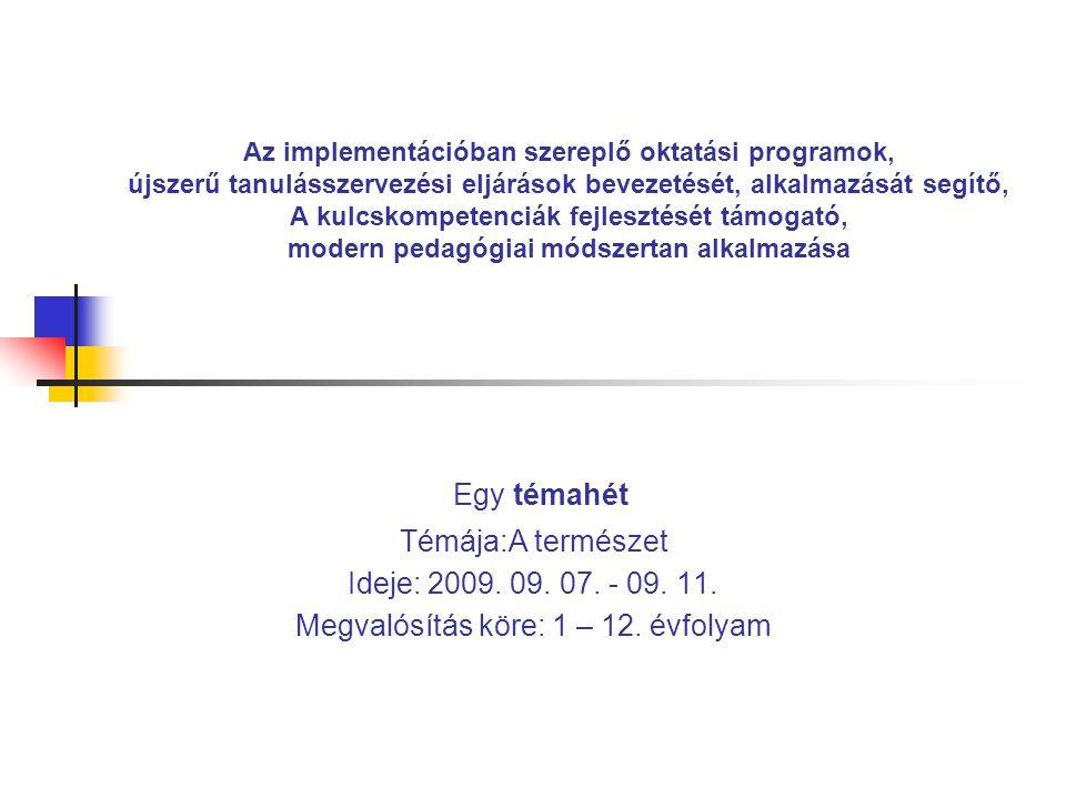 Az implementációban szereplő oktatási programok, újszerű tanulásszervezési eljárások bevezetését, alkalmazását segítő, A kulcskompetenciák fejlesztését támogató, modern pedagógiai módszertan alkalmazása Egy témahét Témája:A természet Ideje: 2009.