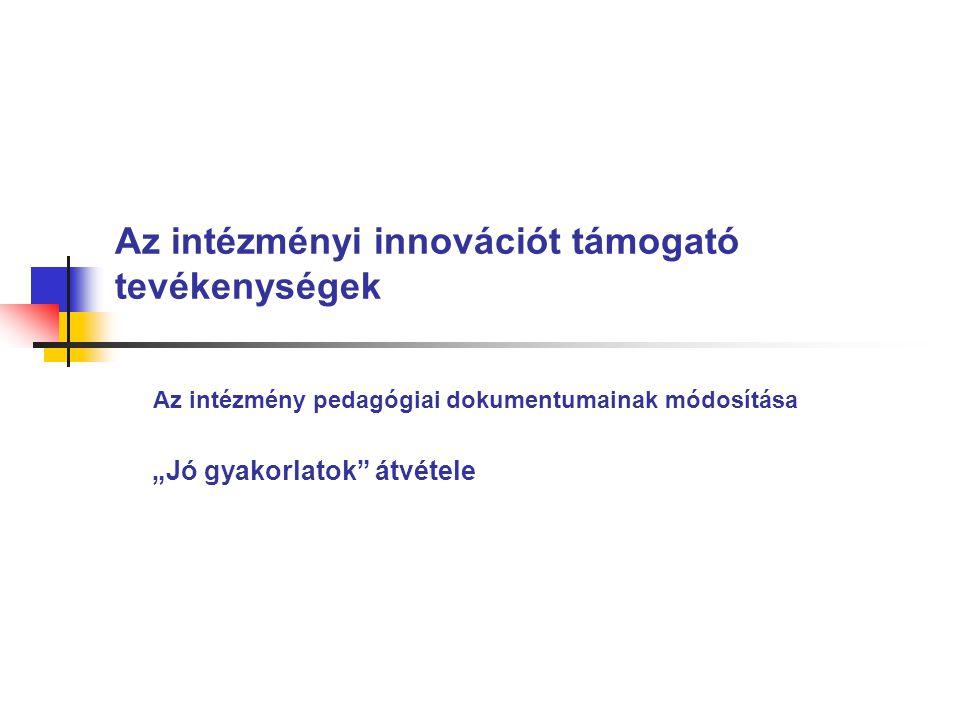 """Az intézményi innovációt támogató tevékenységek Az intézmény pedagógiai dokumentumainak módosítása """"Jó gyakorlatok átvétele"""