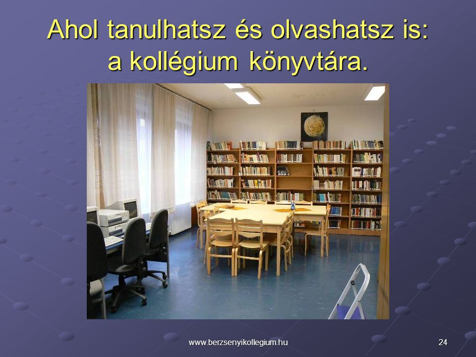 24www.berzsenyikollegium.hu Ahol tanulhatsz és olvashatsz is: a kollégium könyvtára.