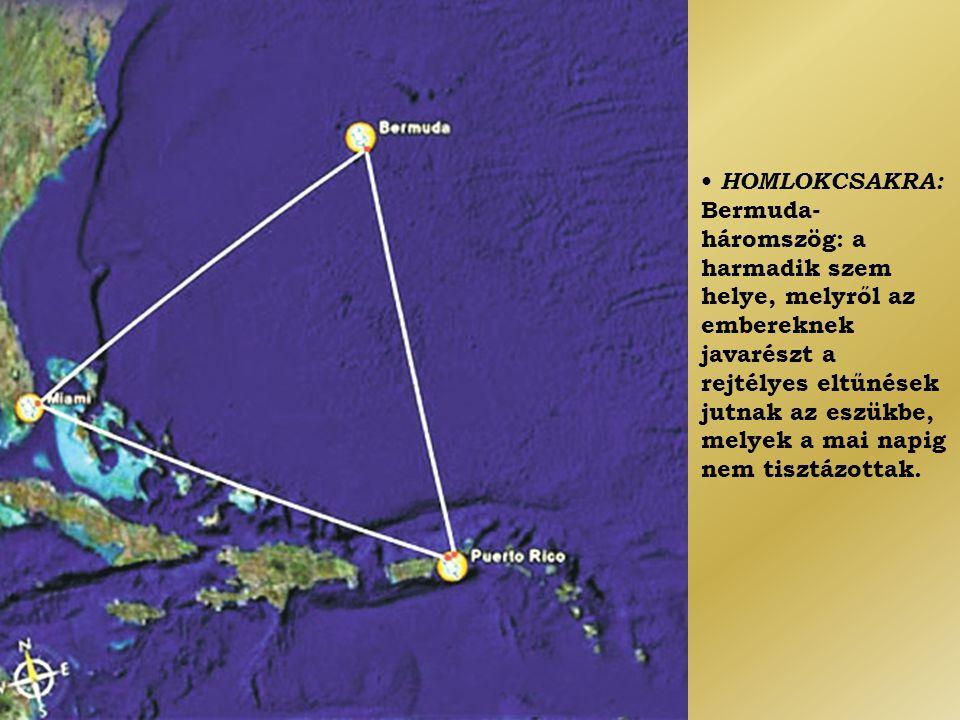 • HOMLOKCSAKRA: Bermuda- háromszög: a harmadik szem helye, melyről az embereknek javarészt a rejtélyes eltűnések jutnak az eszükbe, melyek a mai napig