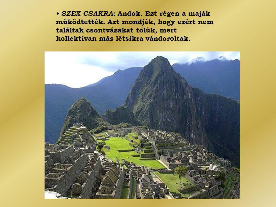 • SZEX CSAKRA: Andok. Ezt régen a maják működtették. Azt mondják, hogy ezért nem találtak csontvázakat tőlük, mert kollektívan más létsíkra vándorolta