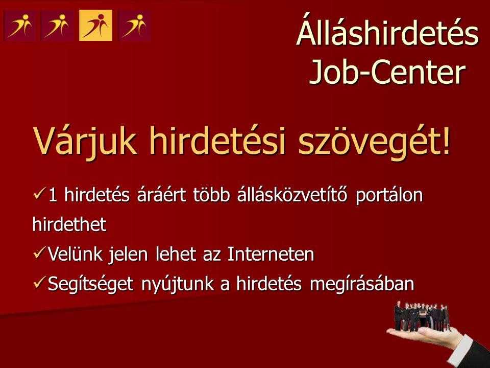Álláshirdetés Job-Center Várjuk hirdetési szövegét!  1 hirdetés áráért több állásközvetítő portálon hirdethet  Velünk jelen lehet az Interneten  Se