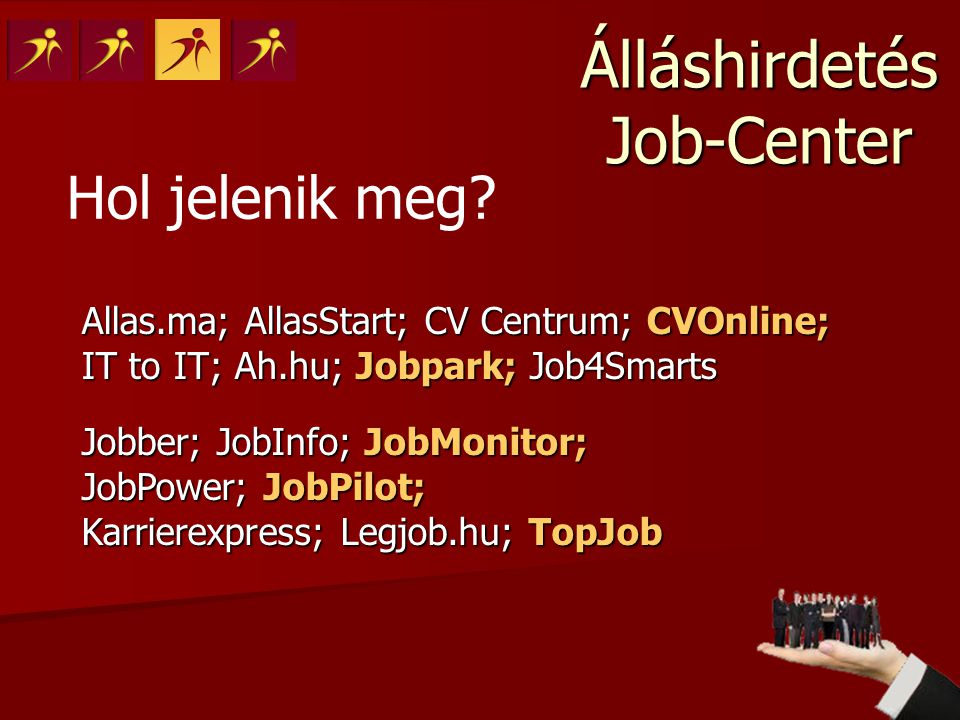 Álláshirdetés Job-Center Allas.ma; AllasStart; CV Centrum; CVOnline; IT to IT; Ah.hu; Jobpark; Job4Smarts Jobber; JobInfo; JobMonitor; JobPower; JobPilot; Karrierexpress; Legjob.hu; TopJob Hol jelenik meg