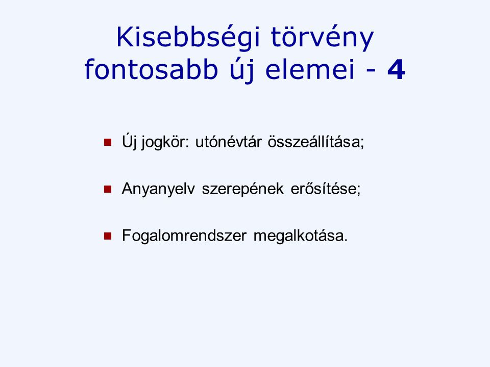 Kisebbségi törvény fontosabb új elemei - 4  Új jogkör: utónévtár összeállítása;  Anyanyelv szerepének erősítése;  Fogalomrendszer megalkotása.