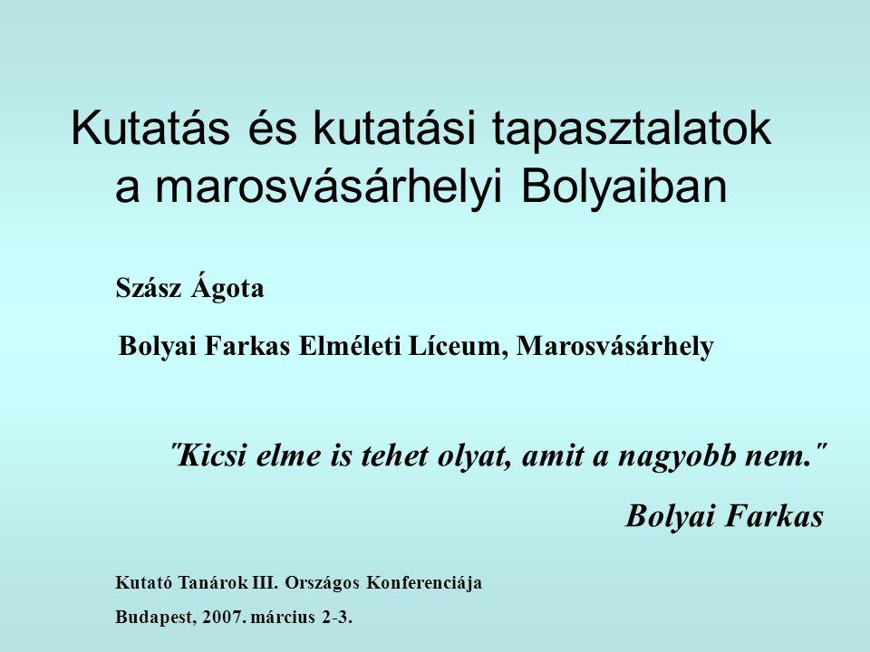 Kutatás és kutatási tapasztalatok a marosvásárhelyi Bolyaiban Szász Ágota Bolyai Farkas Elméleti Líceum, Marosvásárhely ˝Kicsi elme is tehet olyat, am