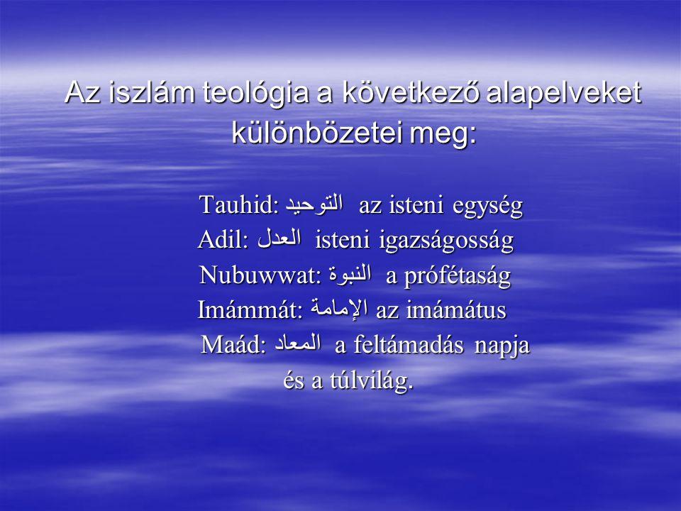 Az iszlám teológia a következő alapelveket Az iszlám teológia a következő alapelveket különbözetei meg: különbözetei meg: Tauhid: التوحيد az isteni egység Tauhid: التوحيد az isteni egység Adil: العدل isteni igazságosság Adil: العدل isteni igazságosság Nubuwwat: النبوة a prófétaság Nubuwwat: النبوة a prófétaság Imámmát: الإمامة az imámátus Imámmát: الإمامة az imámátus Maád: المعاد a feltámadás napja Maád: المعاد a feltámadás napja és a túlvilág.