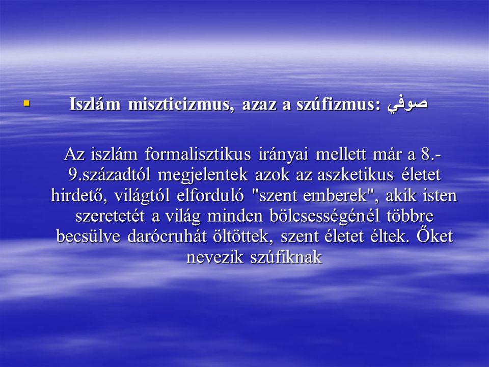  Iszlám miszticizmus, azaz a szúfizmus: صوفي Az iszlám formalisztikus irányai mellett már a 8.- 9.századtól megjelentek azok az aszketikus életet hirdető, világtól elforduló szent emberek , akik isten szeretetét a világ minden bölcsességénél többre becsülve darócruhát öltöttek, szent életet éltek.