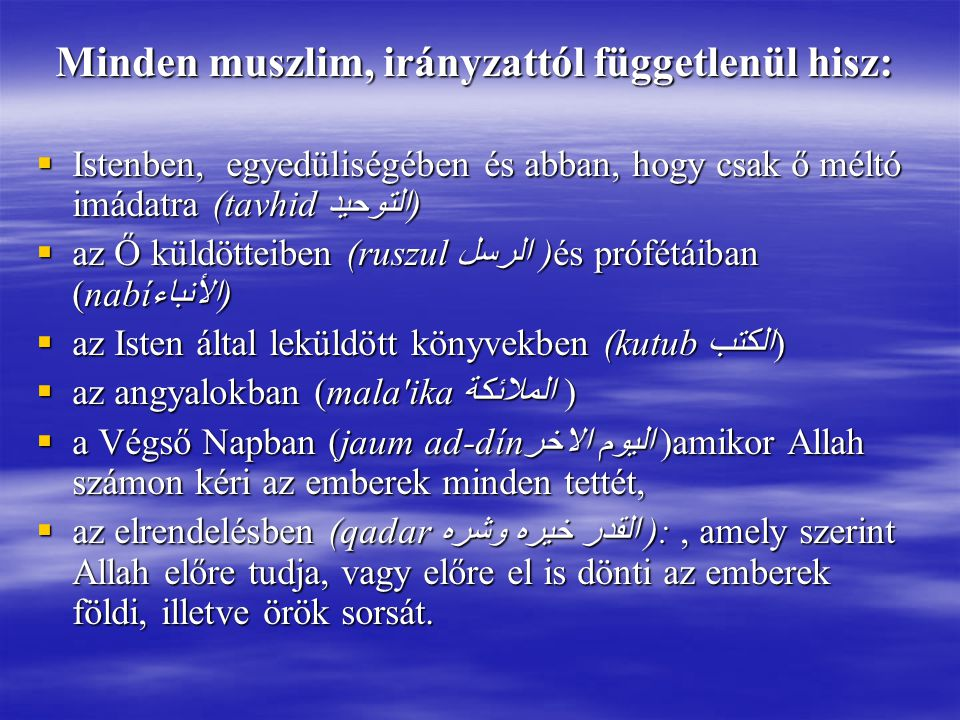 Minden muszlim, irányzattól függetlenül hisz:  Istenben, egyedüliségében és abban, hogy csak ő méltó imádatra (tavhid التوحيد)  az Ő küldötteiben (ruszul الرسل )és prófétáiban (nabíالأنباء)  az Isten által leküldött könyvekben (kutub الكتب )  az angyalokban (mala ika الملائكة )  a Végső Napban (jaum ad-dín اليوم الاخر)amikor Allah számon kéri az emberek minden tettét,  az elrendelésben (qadar القدر خيره وشره ):, amely szerint Allah előre tudja, vagy előre el is dönti az emberek földi, illetve örök sorsát.