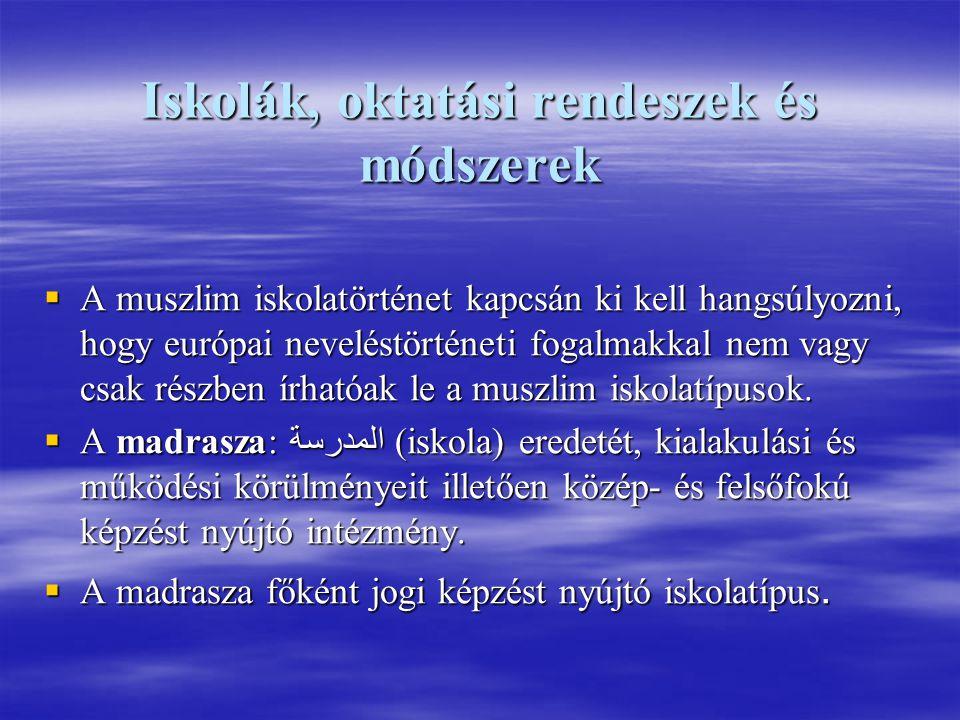 Iskolák, oktatási rendeszek és módszerek  A muszlim iskolatörténet kapcsán ki kell hangsúlyozni, hogy európai neveléstörténeti fogalmakkal nem vagy csak részben írhatóak le a muszlim iskolatípusok.