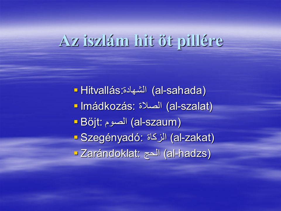 Az iszlám hit öt pillére  Hitvallás: الشهادة(al-sahada)  Imádkozás: الصلاة (al-szalat)  Böjt: الصوم (al-szaum)  Szegényadó: الزكاة (al-zakat)  Zarándoklat: الحج (al-hadzs)