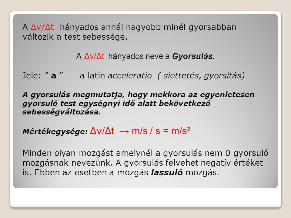 """A Δv/Δt hányados annál nagyobb minél gyorsabban változik a test sebessége. A Δv/Δt hányados neve a Gyorsulás. Jele: """" a """" a latin acceleratio ( siette"""