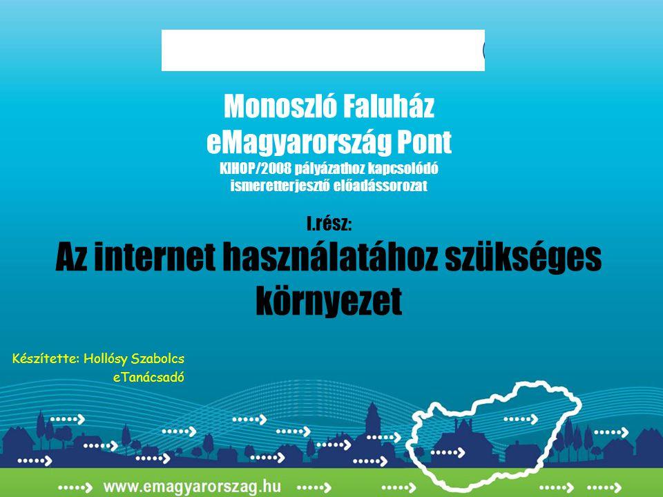 Monoszló Faluház eMagyarország Pont KIHOP/2008 pályázathoz kapcsolódó ismeretterjesztő előadássorozat I.rész: Az internet használatához szükséges környezet Készítette: Hollósy Szabolcs eTanácsadó