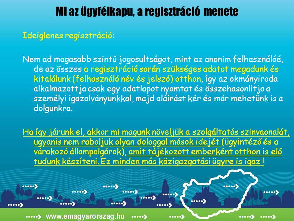 Mi az ügyfélkapu, a regisztráció menete Ideiglenes regisztráció: Nem ad magasabb szintű jogosultságot, mint az anonim felhasználóé, de az összes a regisztráció során szükséges adatot megadunk és kitalálunk (felhasználó név és jelszó) otthon, így az okmányiroda alkalmazottja csak egy adatlapot nyomtat és összehasonlítja a személyi igazolványunkkal, majd aláírást kér és már mehetünk is a dolgunkra.
