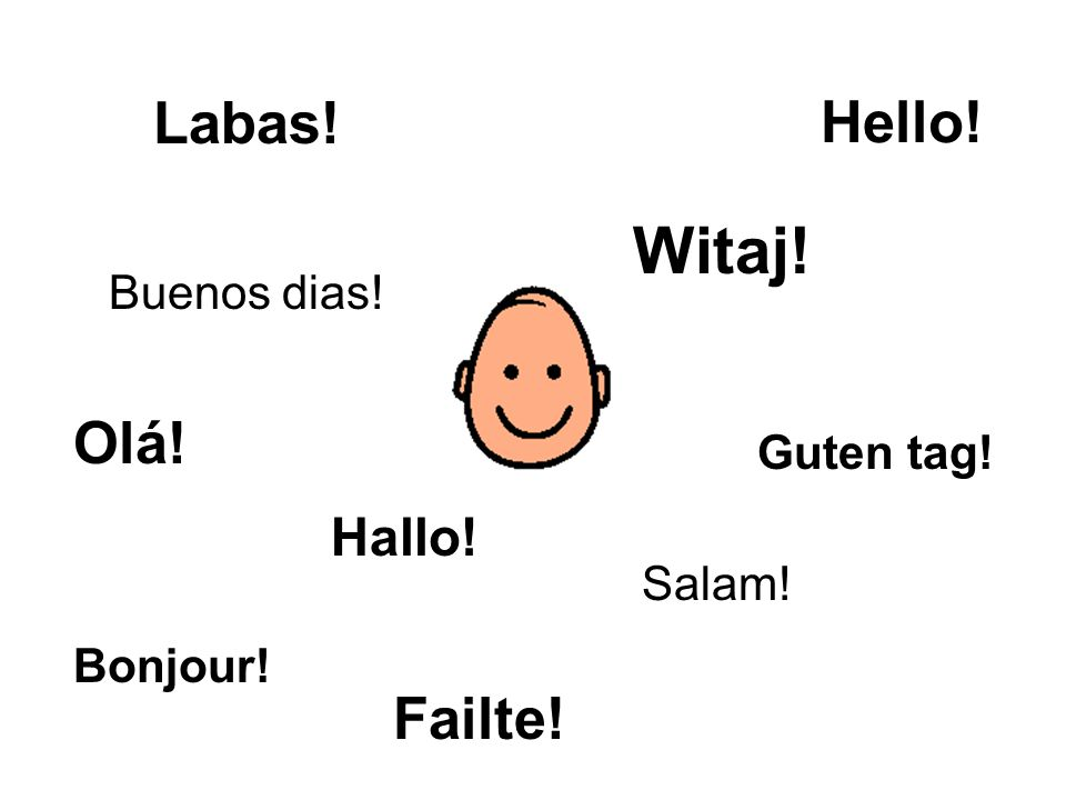 Hello! Bonjour! Guten tag! Labas! Olá! Salam! Buenos dias! Hallo! Failte! Witaj!