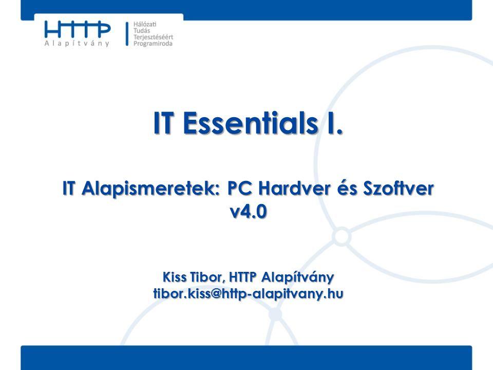 IT Essentials I. IT Alapismeretek: PC Hardver és Szoftver v4.0 Kiss Tibor, HTTP Alapítvány tibor.kiss@http-alapitvany.hu