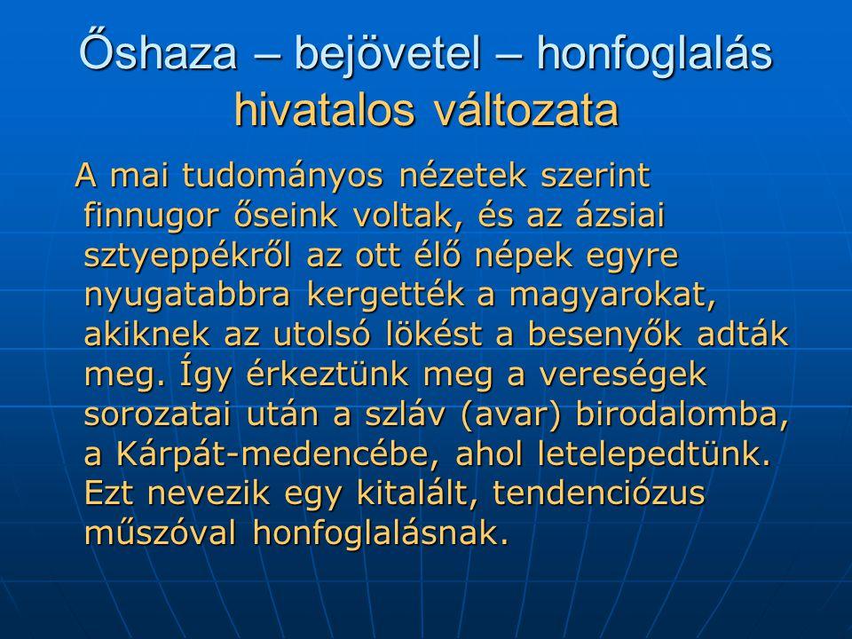 Őshaza – bejövetel – honfoglalás hivatalos változata A mai tudományos nézetek szerint finnugor őseink voltak, és az ázsiai sztyeppékről az ott élő népek egyre nyugatabbra kergették a magyarokat, akiknek az utolsó lökést a besenyők adták meg.