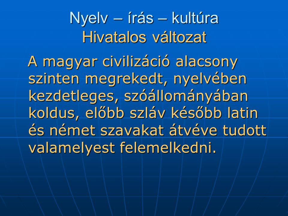 Nyelv – írás – kultúra Hivatalos változat A magyar civilizáció alacsony szinten megrekedt, nyelvében kezdetleges, szóállományában koldus, előbb szláv később latin és német szavakat átvéve tudott valamelyest felemelkedni.