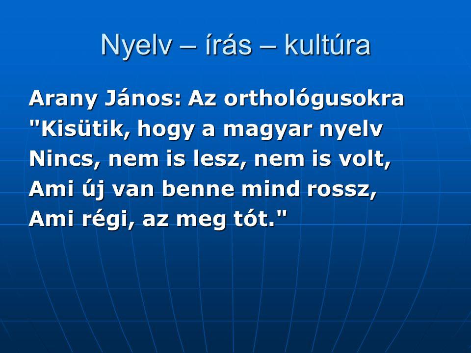 Nyelv – írás – kultúra Arany János: Az orthológusokra Kisütik, hogy a magyar nyelv Nincs, nem is lesz, nem is volt, Ami új van benne mind rossz, Ami régi, az meg tót.