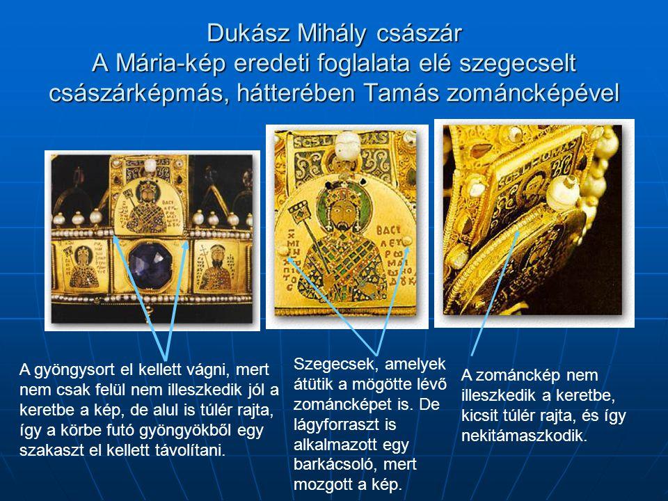 Dukász Mihály császár A Mária-kép eredeti foglalata elé szegecselt császárképmás, hátterében Tamás zománcképével A gyöngysort el kellett vágni, mert nem csak felül nem illeszkedik jól a keretbe a kép, de alul is túlér rajta, így a körbe futó gyöngyökből egy szakaszt el kellett távolítani.