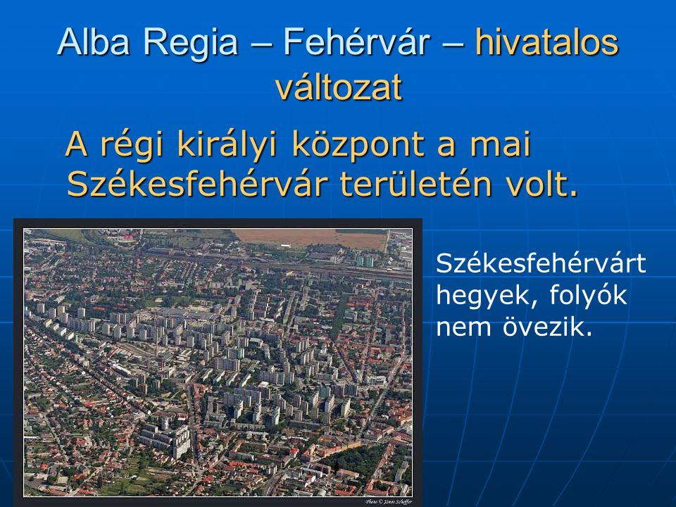 Alba Regia – Fehérvár – hivatalos változat A régi királyi központ a mai Székesfehérvár területén volt.