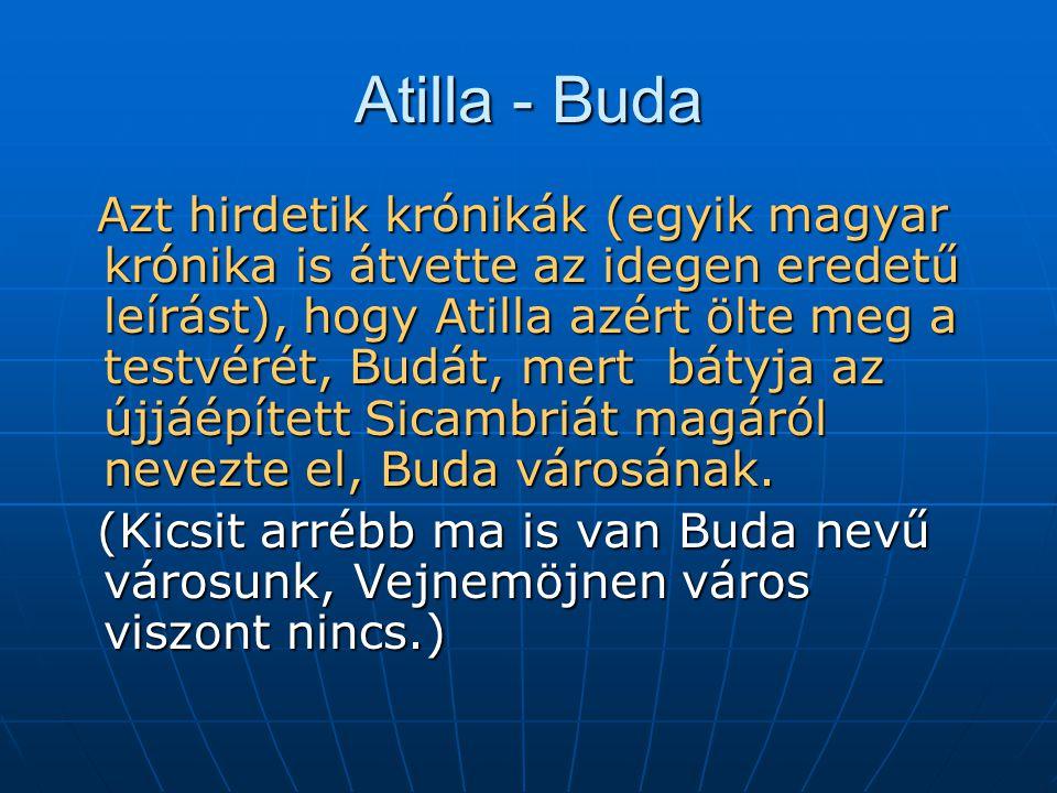 Atilla - Buda Azt hirdetik krónikák (egyik magyar krónika is átvette az idegen eredetű leírást), hogy Atilla azért ölte meg a testvérét, Budát, mert bátyja az újjáépített Sicambriát magáról nevezte el, Buda városának.