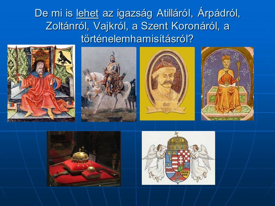 De mi is lehet az igazság Atilláról, Árpádról, Zoltánról, Vajkról, a Szent Koronáról, a történelemhamisításról?