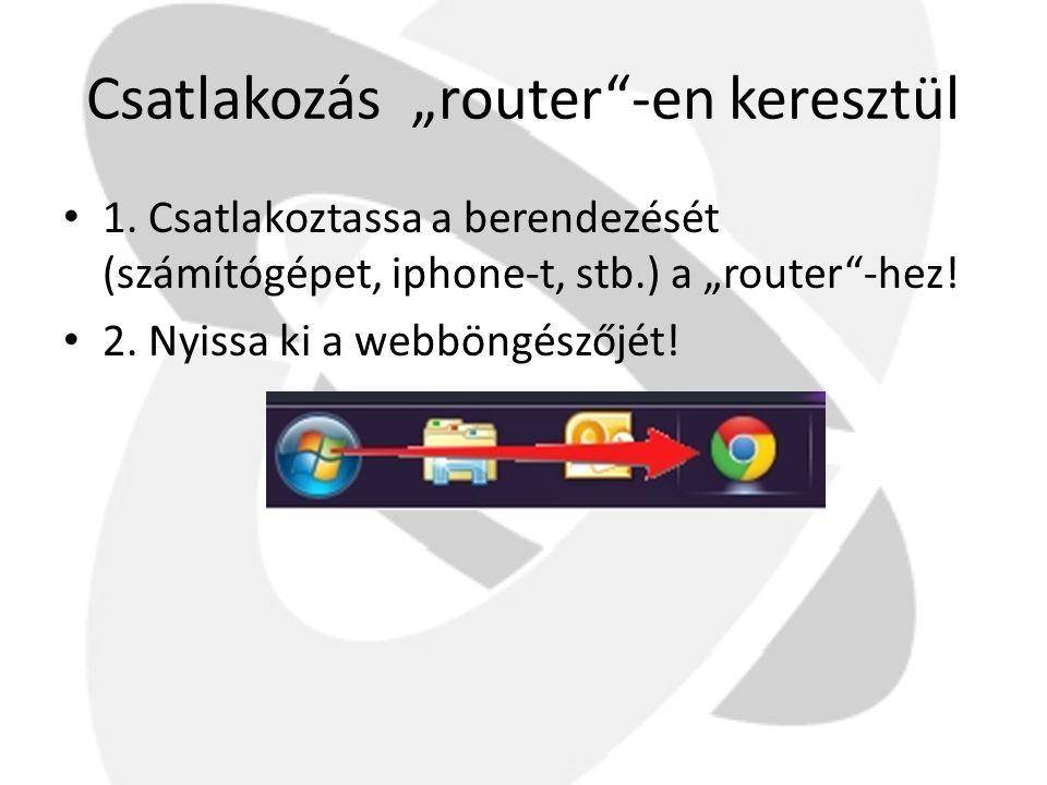 """Csatlakozás """"router""""-en keresztül • 1. Csatlakoztassa a berendezését (számítógépet, iphone-t, stb.) a """"router""""-hez! • 2. Nyissa ki a webböngészőjét!"""