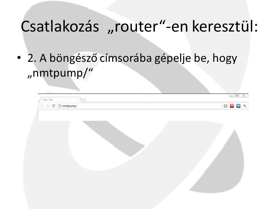 """Csatlakozás """"router""""-en keresztül: • 2. A böngésző címsorába gépelje be, hogy """"nmtpump/"""""""